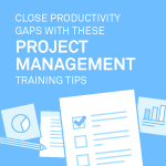 Close Productivity Gaps with These Project Management Training Tips